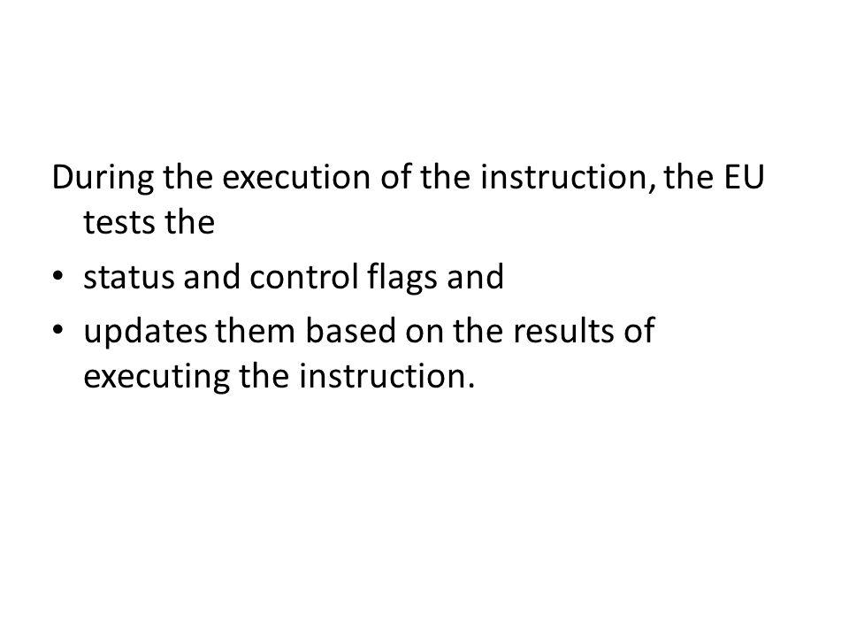 During the execution of the instruction, the EU tests the status and control flags and updates them based on the results of executing the instruction.
