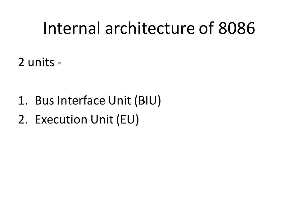 Internal architecture of 8086 2 units - 1.Bus Interface Unit (BIU) 2.Execution Unit (EU)