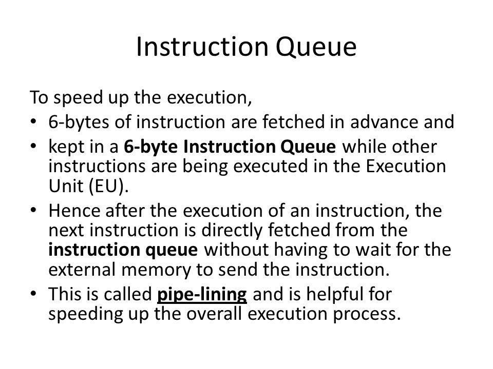 Instruction Queue To speed up the execution, 6-bytes of instruction are fetched in advance and kept in a 6-byte Instruction Queue while other instructions are being executed in the Execution Unit (EU).