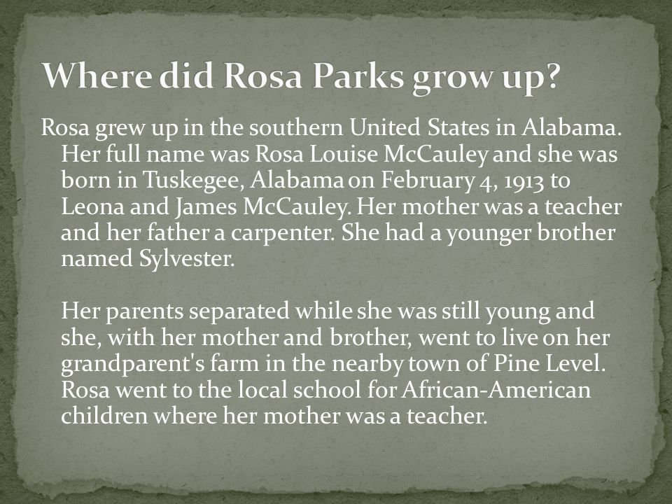 Rosa grew up in the southern United States in Alabama. Her full name was Rosa Louise McCauley and she was born in Tuskegee, Alabama on February 4, 191