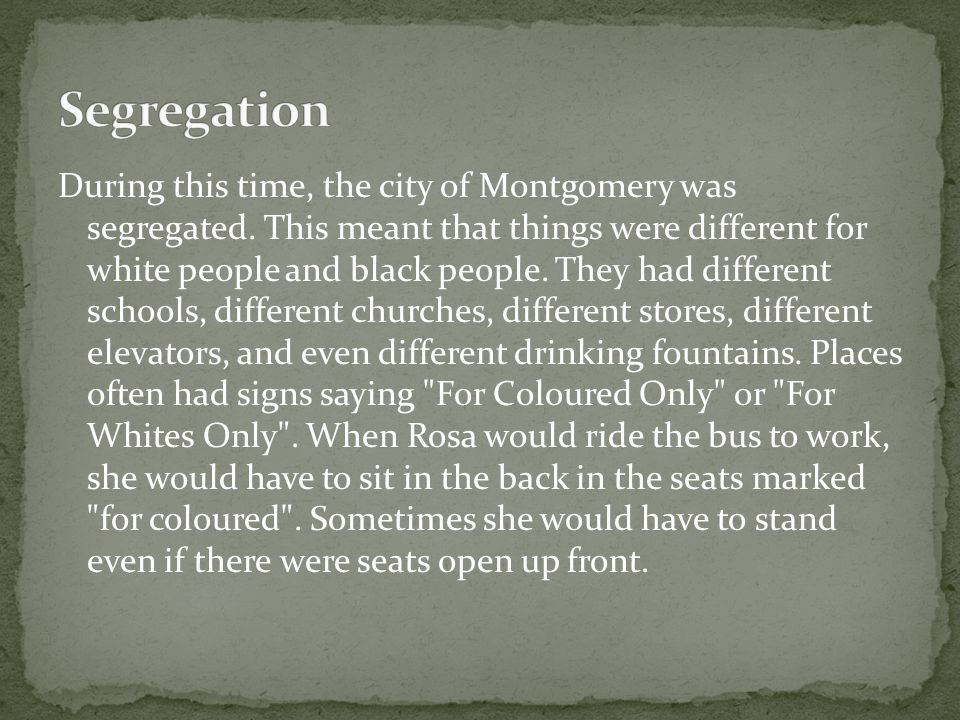 During this time, the city of Montgomery was segregated. This meant that things were different for white people and black people. They had different s