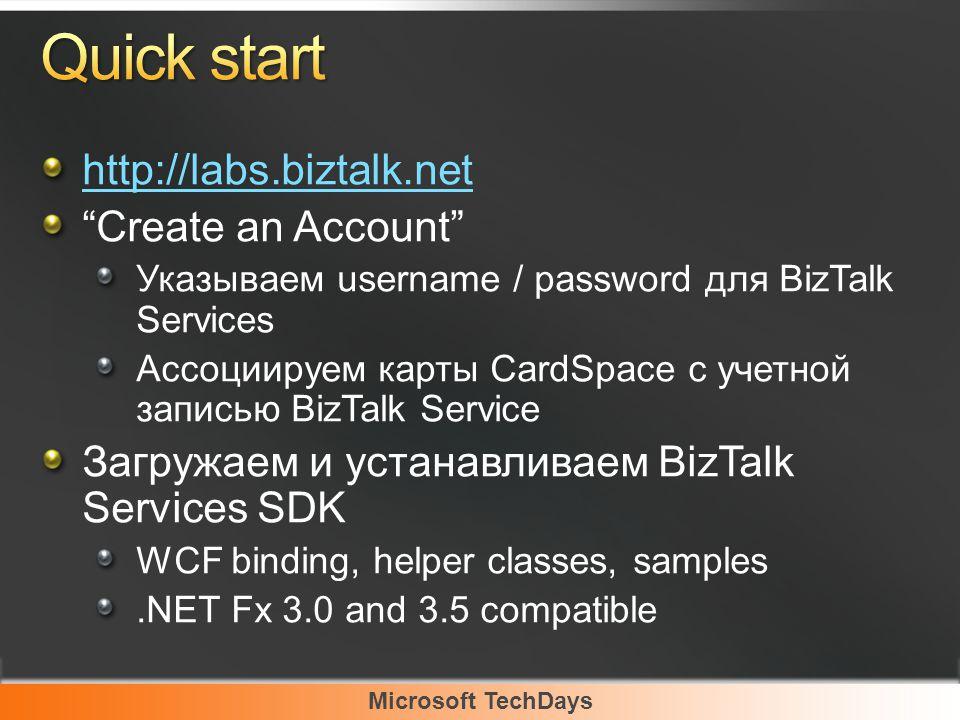 Microsoft TechDays http://labs.biztalk.net Create an Account Указываем username / password для BizTalk Services Ассоциируем карты CardSpace с учетной записью BizTalk Service Загружаем и устанавливаем BizTalk Services SDK WCF binding, helper classes, samples.NET Fx 3.0 and 3.5 compatible