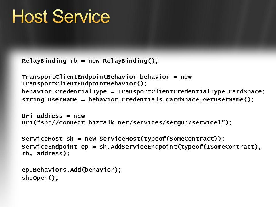 RelayBinding rb = new RelayBinding(); TransportClientEndpointBehavior behavior = new TransportClientEndpointBehavior(); behavior.CredentialType = TransportClientCredentialType.CardSpace; string userName = behavior.Credentials.CardSpace.GetUserName(); Uri address = new Uri(sb://connect.biztalk.net/services/sergun/service1); ServiceHost sh = new ServiceHost(typeof(SomeContract)); ServiceEndpoint ep = sh.AddServiceEndpoint(typeof(ISomeContract), rb, address); ep.Behaviors.Add(behavior); sh.Open();