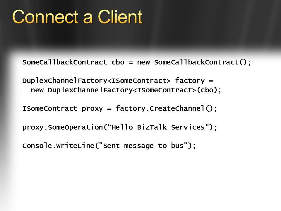 SomeCallbackContract cbo = new SomeCallbackContract(); DuplexChannelFactory factory = new DuplexChannelFactory (cbo); ISomeContract proxy = factory.CreateChannel(); proxy.SomeOperation(Hello BizTalk Services ); Console.WriteLine( Sent message to bus );