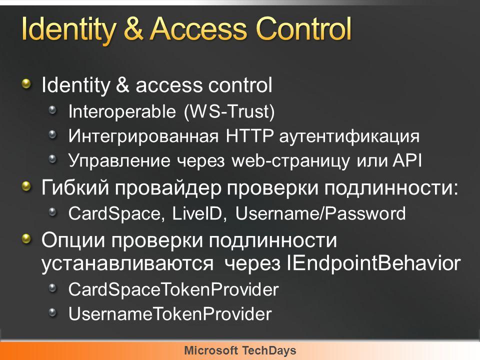 Microsoft TechDays Identity & access control Interoperable (WS-Trust) Интегрированная HTTP аутентификация Управление через web-страницу или API Гибкий провайдер проверки подлинности: CardSpace, LiveID, Username/Password Опции проверки подлинности устанавливаются через IEndpointBehavior CardSpaceTokenProvider UsernameTokenProvider