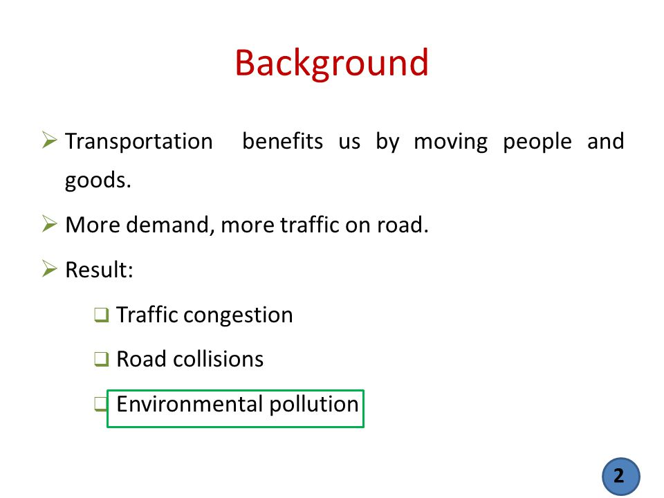 Background Transportation benefits us by moving people and goods. More demand, more traffic on road. Result: Traffic congestion Road collisions Enviro