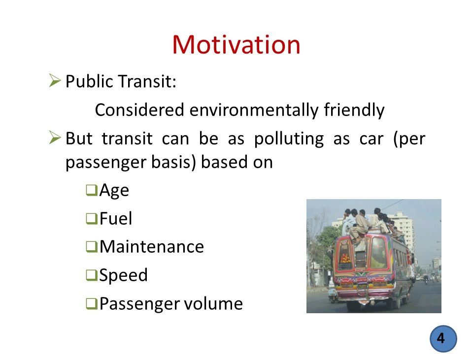 Motivation Public Transit: Considered environmentally friendly But transit can be as polluting as car (per passenger basis) based on Age Fuel Maintena