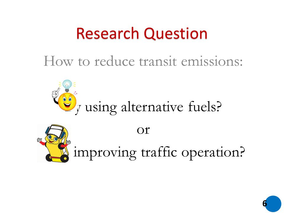 How to reduce transit emissions: By using alternative fuels? or By improving traffic operation? 6 Research Question