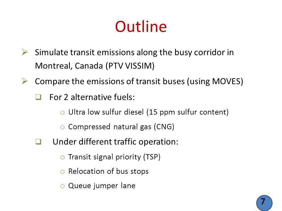 Outline Simulate transit emissions along the busy corridor in Montreal, Canada (PTV VISSIM) Compare the emissions of transit buses (using MOVES) For 2