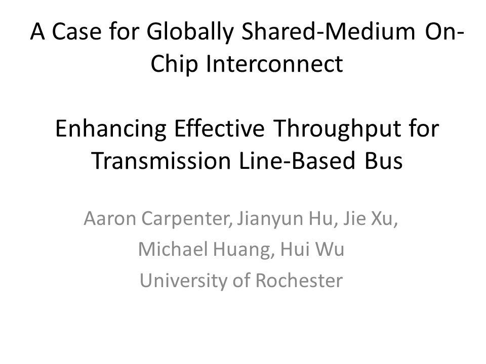A Case for Globally Shared-Medium On- Chip Interconnect Enhancing Effective Throughput for Transmission Line-Based Bus Aaron Carpenter, Jianyun Hu, Jie Xu, Michael Huang, Hui Wu University of Rochester