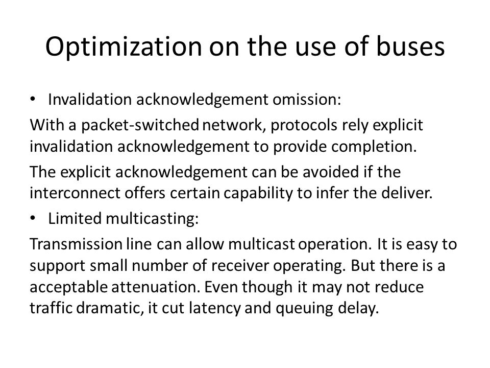 Optimization on the use of buses Invalidation acknowledgement omission: With a packet-switched network, protocols rely explicit invalidation acknowledgement to provide completion.