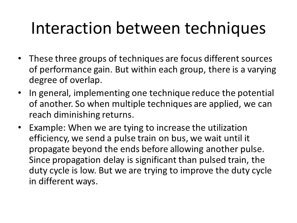 Interaction between techniques These three groups of techniques are focus different sources of performance gain. But within each group, there is a var