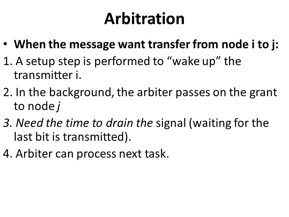 Arbitration When the message want transfer from node i to j: 1. A setup step is performed to wake up the transmitter i. 2. In the background, the arbi