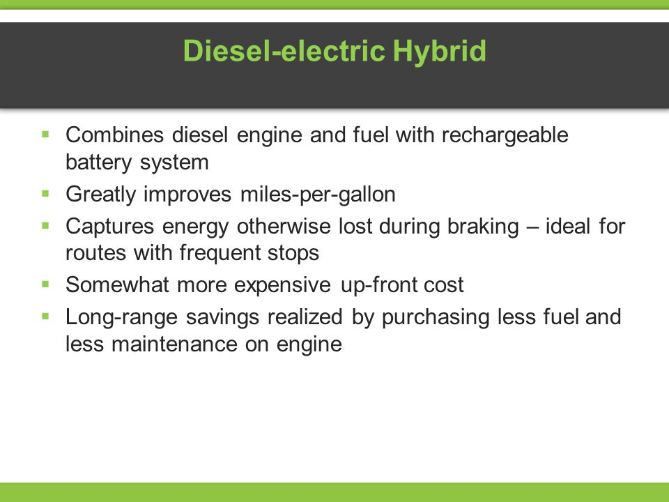 Diesel-electric Hybrid Combines diesel engine and fuel with rechargeable battery system Greatly improves miles-per-gallon Captures energy otherwise lost during braking – ideal for routes with frequent stops Somewhat more expensive up-front cost Long-range savings realized by purchasing less fuel and less maintenance on engine