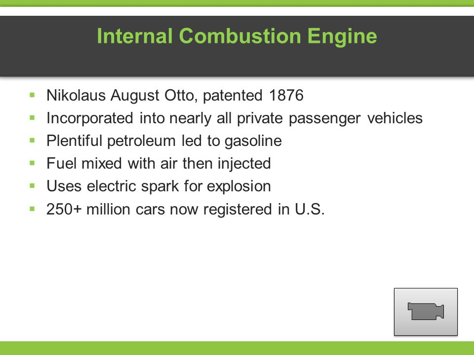 Internal Combustion Engine Nikolaus August Otto, patented 1876 Incorporated into nearly all private passenger vehicles Plentiful petroleum led to gasoline Fuel mixed with air then injected Uses electric spark for explosion 250+ million cars now registered in U.S.