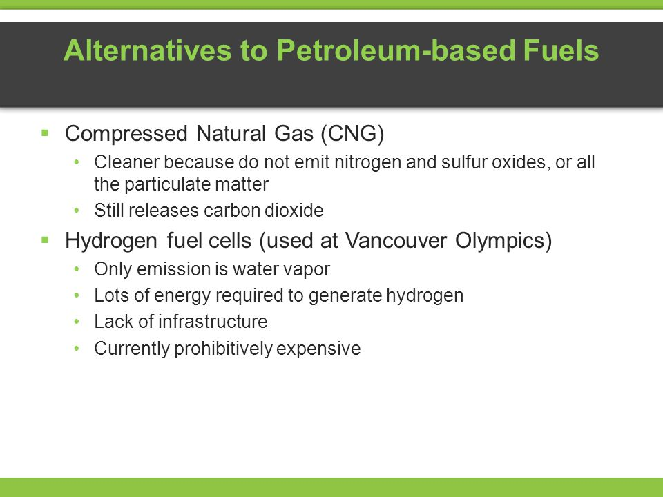 Alternatives to Petroleum-based Fuels Compressed Natural Gas (CNG) Cleaner because do not emit nitrogen and sulfur oxides, or all the particulate matter Still releases carbon dioxide Hydrogen fuel cells (used at Vancouver Olympics) Only emission is water vapor Lots of energy required to generate hydrogen Lack of infrastructure Currently prohibitively expensive