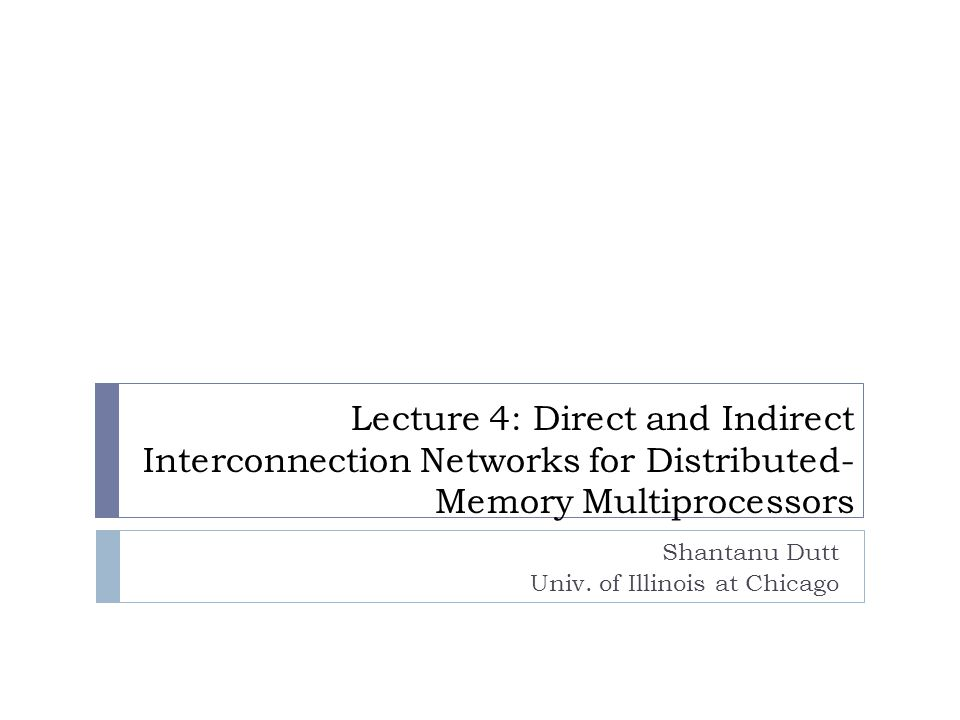 Lecture 4: Direct and Indirect Interconnection Networks for Distributed- Memory Multiprocessors Shantanu Dutt Univ.