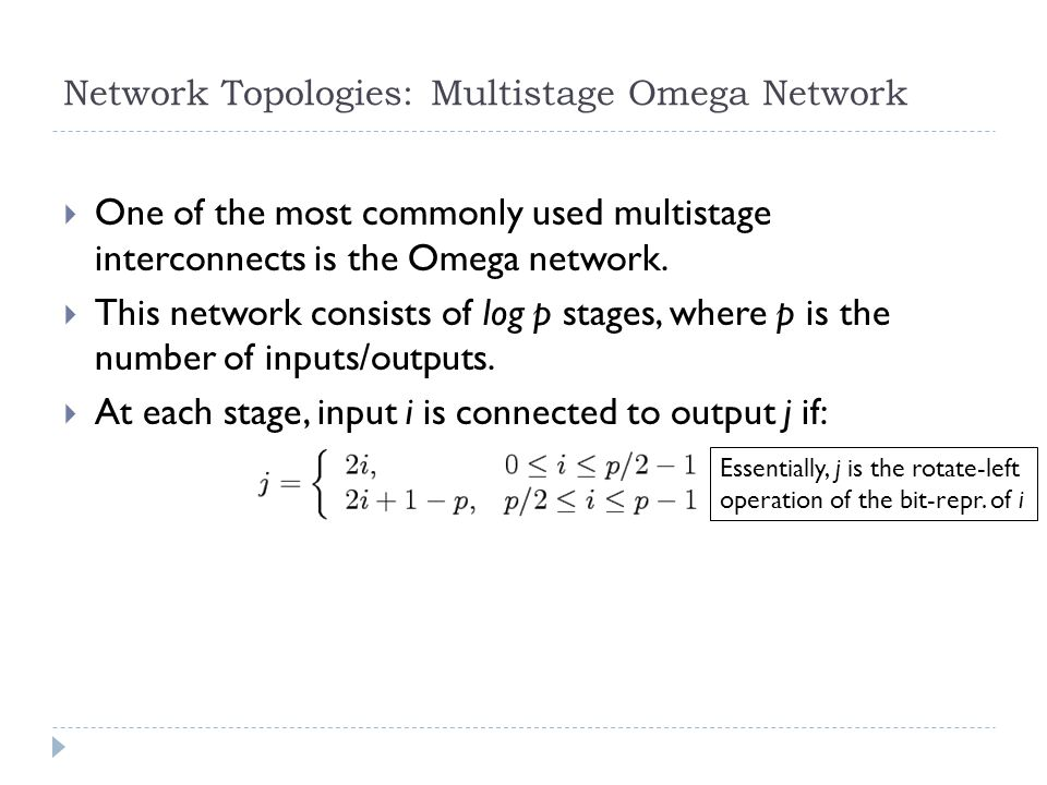 Network Topologies: Multistage Omega Network One of the most commonly used multistage interconnects is the Omega network. This network consists of log
