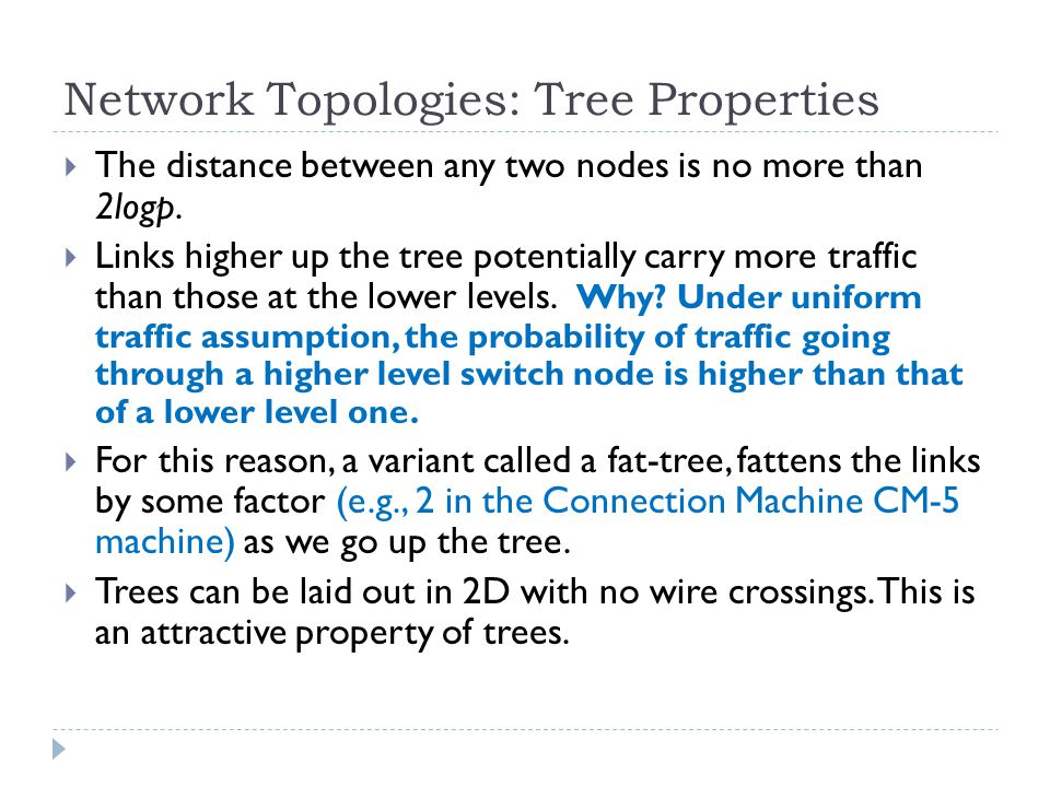 Network Topologies: Tree Properties The distance between any two nodes is no more than 2logp. Links higher up the tree potentially carry more traffic