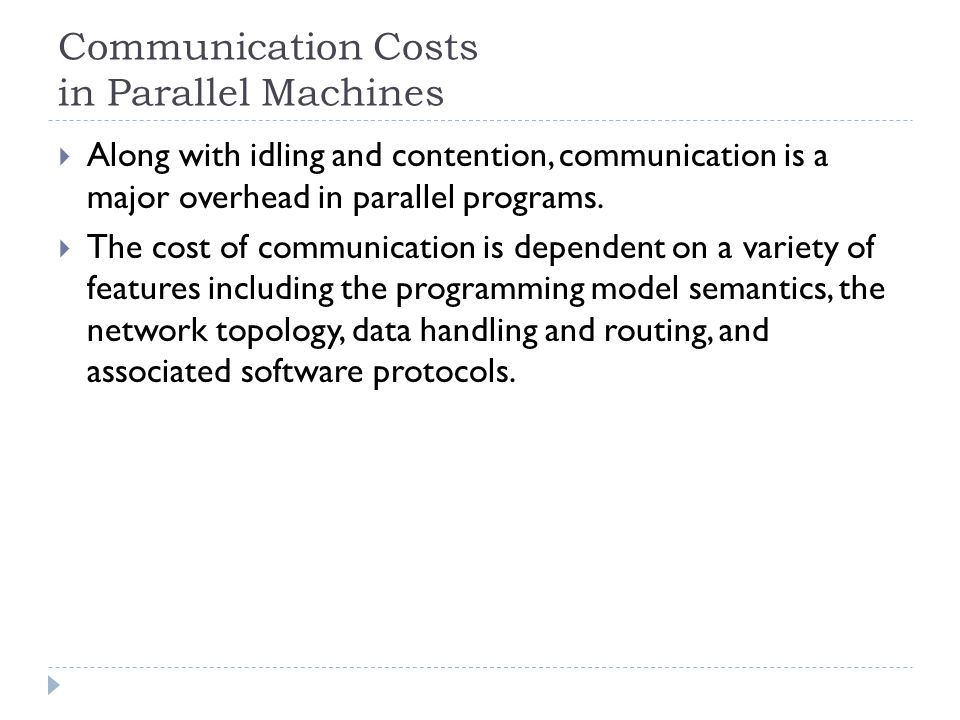 Communication Costs in Parallel Machines Along with idling and contention, communication is a major overhead in parallel programs.