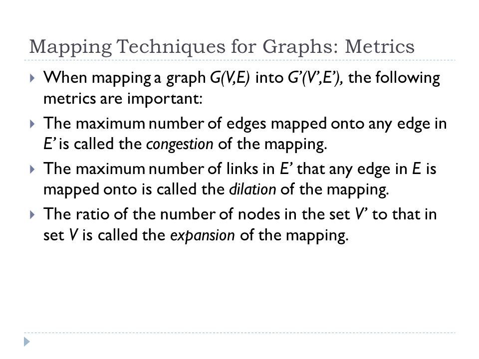 Mapping Techniques for Graphs: Metrics When mapping a graph G(V,E) into G(V,E), the following metrics are important: The maximum number of edges mapped onto any edge in E is called the congestion of the mapping.