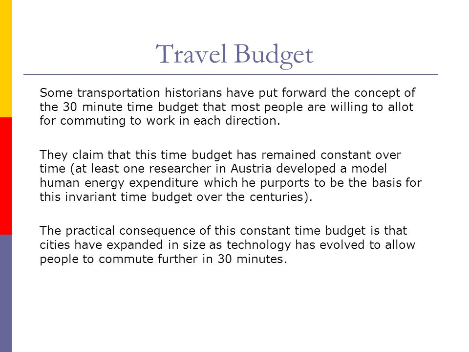 Travel Budget Some transportation historians have put forward the concept of the 30 minute time budget that most people are willing to allot for commu