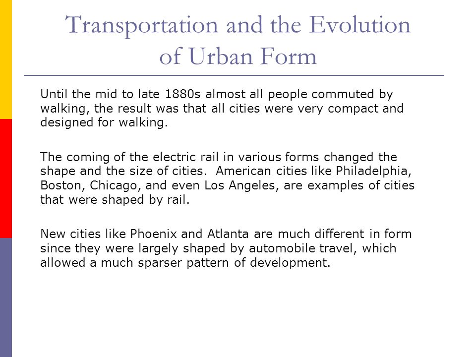 Transportation and the Evolution of Urban Form Until the mid to late 1880s almost all people commuted by walking, the result was that all cities were