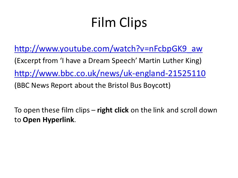 Film Clips http://www.youtube.com/watch v=nFcbpGK9_aw (Excerpt from I have a Dream Speech Martin Luther King) http://www.bbc.co.uk/news/uk-england-21525110 (BBC News Report about the Bristol Bus Boycott) To open these film clips – right click on the link and scroll down to Open Hyperlink.
