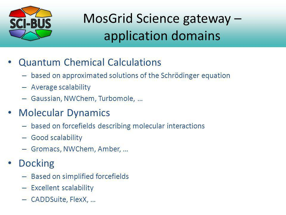 MosGrid Science gateway – application domains Quantum Chemical Calculations – based on approximated solutions of the Schrödinger equation – Average scalability – Gaussian, NWChem, Turbomole, … Molecular Dynamics – based on forcefields describing molecular interactions – Good scalability – Gromacs, NWChem, Amber, … Docking – Based on simplified forcefields – Excellent scalability – CADDSuite, FlexX, …