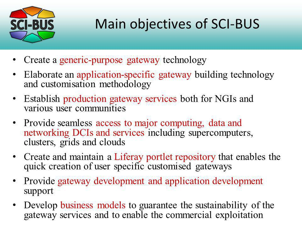 Main objectives of SCI-BUS Create a generic-purpose gateway technology Elaborate an application-specific gateway building technology and customisation methodology Establish production gateway services both for NGIs and various user communities Provide seamless access to major computing, data and networking DCIs and services including supercomputers, clusters, grids and clouds Create and maintain a Liferay portlet repository that enables the quick creation of user specific customised gateways Provide gateway development and application development support Develop business models to guarantee the sustainability of the gateway services and to enable the commercial exploitation