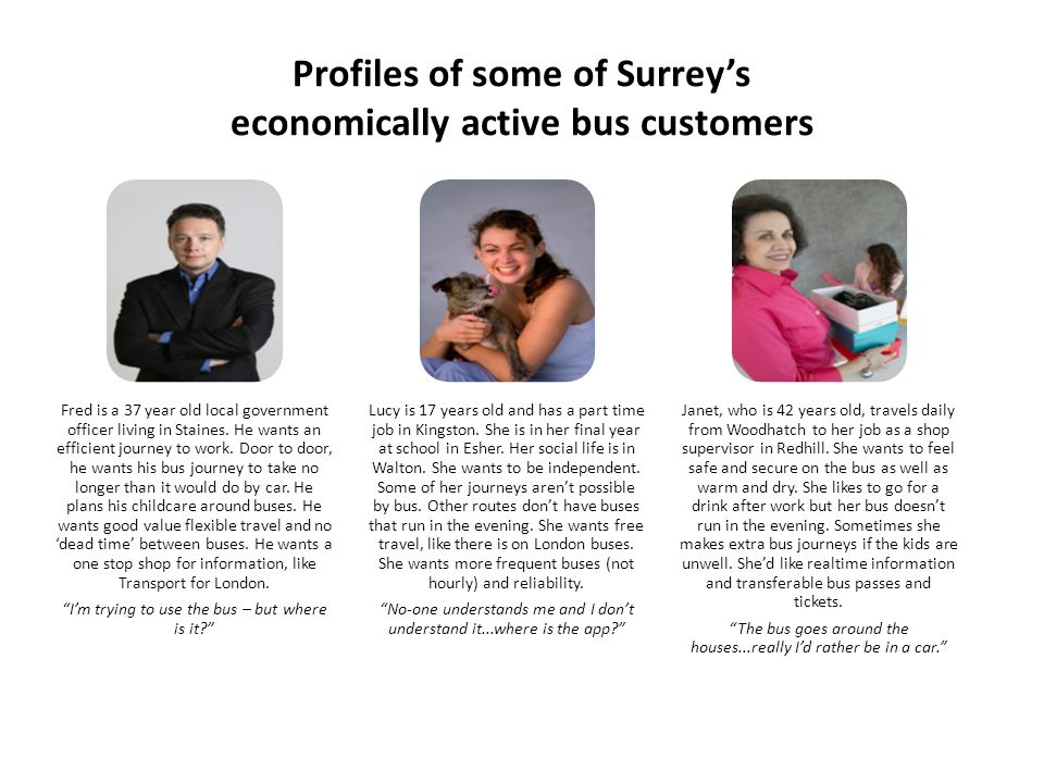 Profiles of some of Surreys economically active bus customers Fred is a 37 year old local government officer living in Staines.