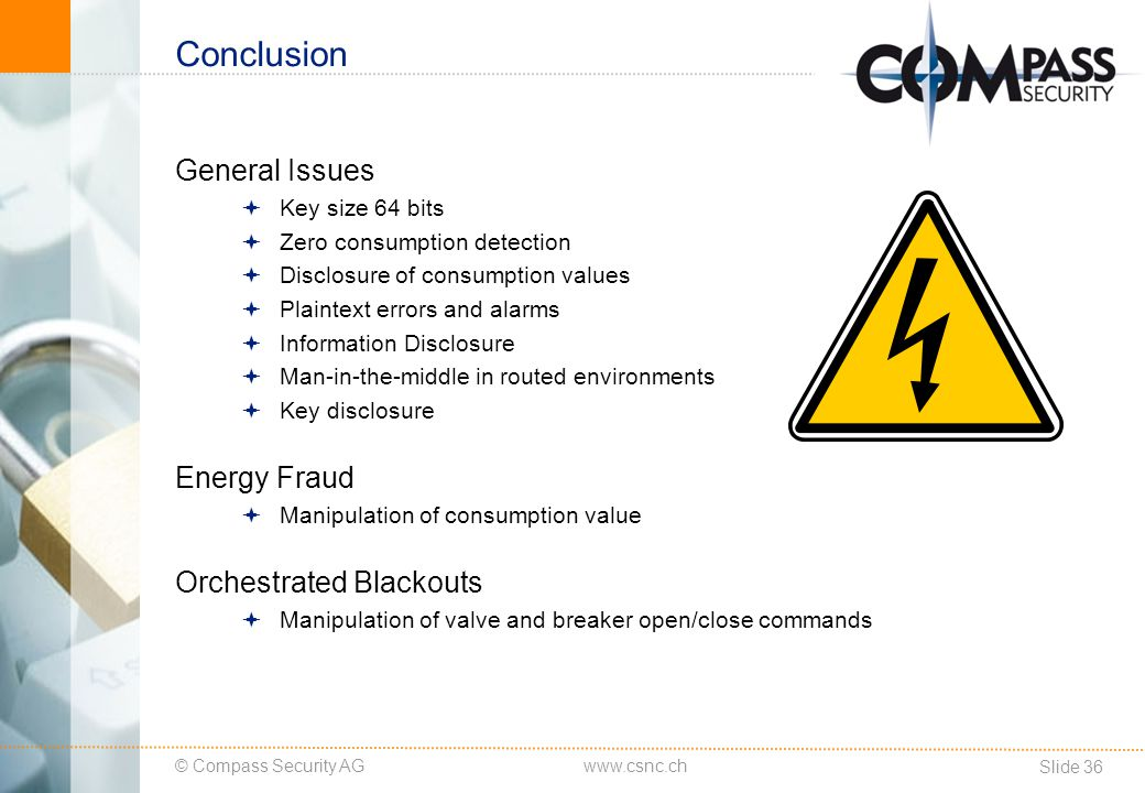 © Compass Security AG Slide 37 www.csnc.ch Outlook Counter Measures Efforts of the OMS Group and the German Federal Office for Information Security (BSI Germany) Integrity-preserving authentication and fragmentation layer (AFL), Additional encryption mode relying on AES-128 in CBC mode using ephemeral keys TLS 1.2 support for wM-Bus Published on X-Mas 2012 Looks promising, no independent public analysis so far