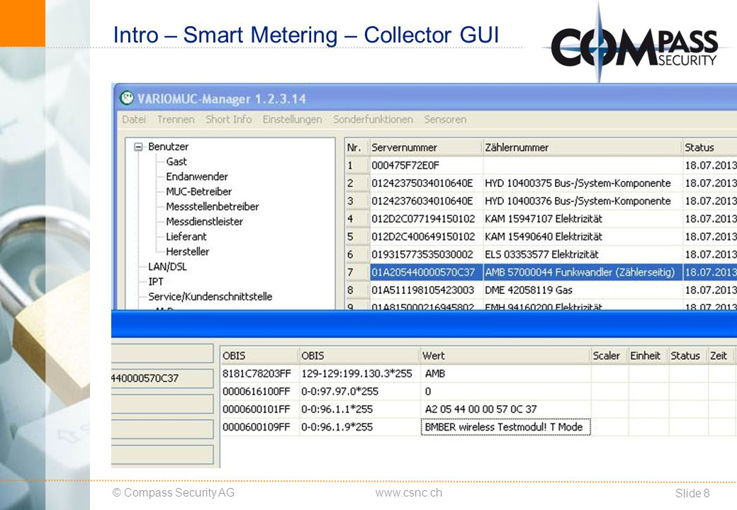 © Compass Security AG Slide 9 www.csnc.ch Intro – Smart Metering – Meter Electricity Meters Various Vendors Kamstrup is just an example Interfaces Optical Wired Interfaces GPRS ZigBee Wireless M-Bus Functionality Meter reading Pre-payment Tariffs Disconnect