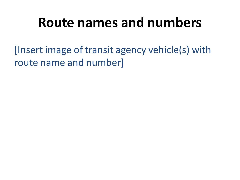 Route names and numbers [Insert image of transit agency vehicle(s) with route name and number]