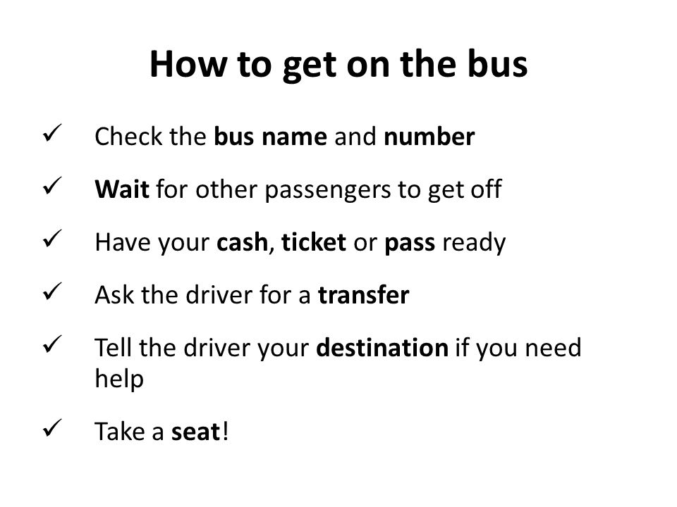 How to get on the bus Check the bus name and number Wait for other passengers to get off Have your cash, ticket or pass ready Ask the driver for a transfer Tell the driver your destination if you need help Take a seat!
