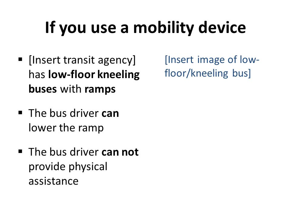 If you use a mobility device [Insert transit agency] has low-floor kneeling buses with ramps The bus driver can lower the ramp The bus driver can not provide physical assistance [Insert image of low- floor/kneeling bus]