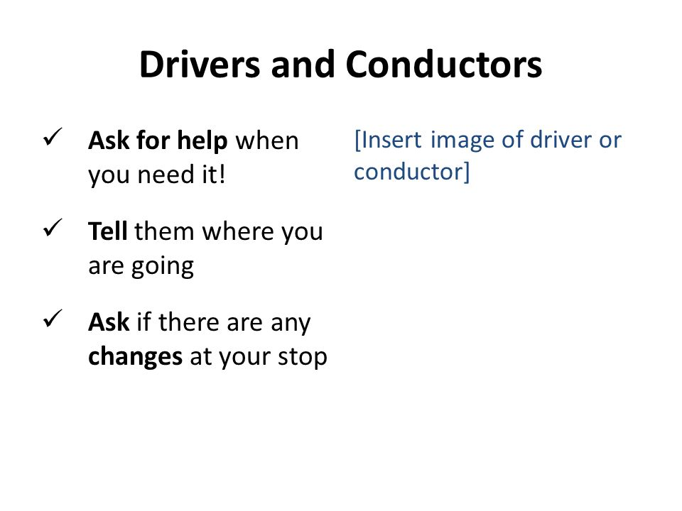 Drivers and Conductors Ask for help when you need it.