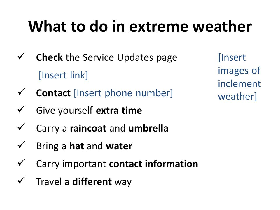 What to do in extreme weather Check the Service Updates page [Insert link] Contact [Insert phone number] Give yourself extra time Carry a raincoat and umbrella Bring a hat and water Carry important contact information Travel a different way [Insert images of inclement weather]