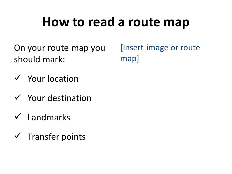 How to read a route map On your route map you should mark: Your location Your destination Landmarks Transfer points [Insert image or route map]