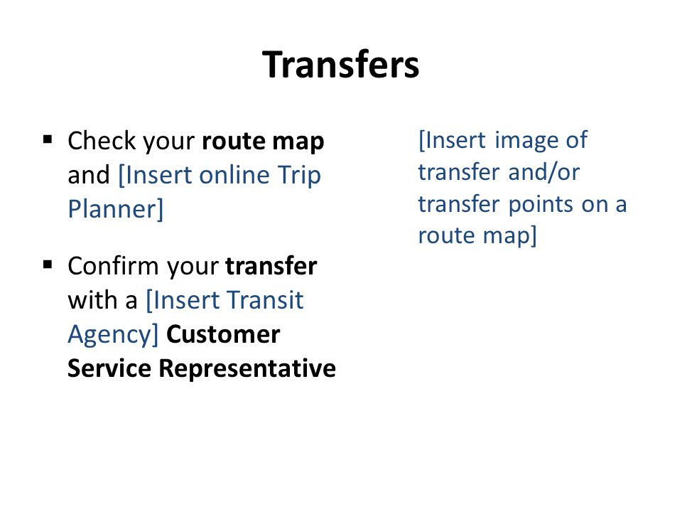 Transfers Check your route map and [Insert online Trip Planner] Confirm your transfer with a [Insert Transit Agency] Customer Service Representative [Insert image of transfer and/or transfer points on a route map]