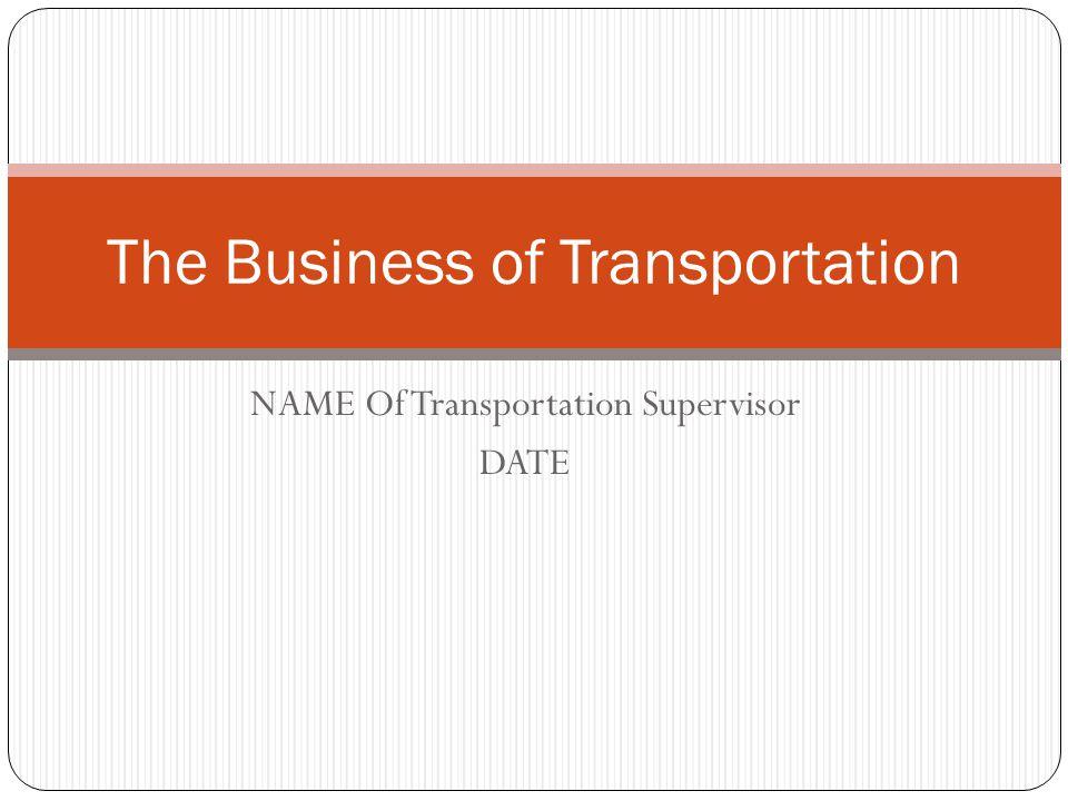 NAME Of Transportation Supervisor DATE The Business of Transportation
