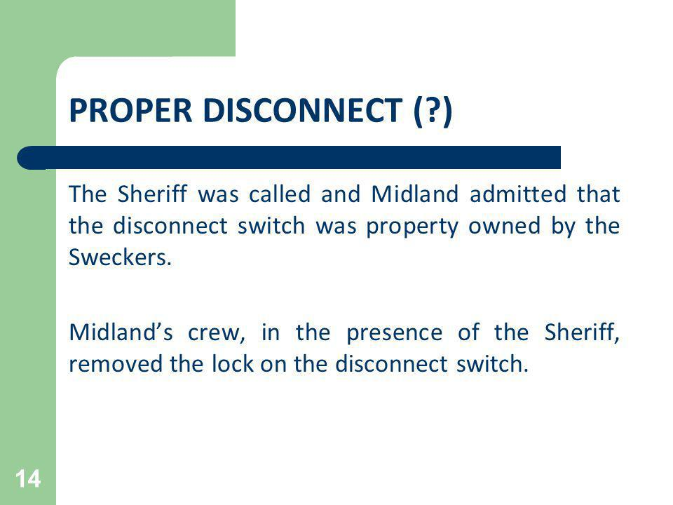 PROPER DISCONNECT (?) The Sheriff was called and Midland admitted that the disconnect switch was property owned by the Sweckers. Midlands crew, in the