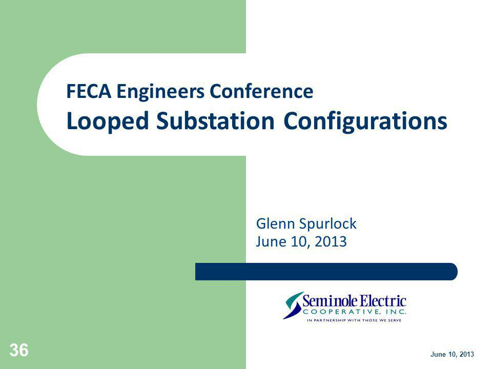 Glenn Spurlock June 10, 2013 36 June 10, 2013 FECA Engineers Conference Looped Substation Configurations