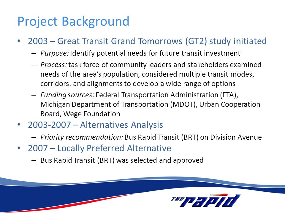 Project Background 2003 – Great Transit Grand Tomorrows (GT2) study initiated – Purpose: Identify potential needs for future transit investment – Process: task force of community leaders and stakeholders examined needs of the areas population, considered multiple transit modes, corridors, and alignments to develop a wide range of options – Funding sources: Federal Transportation Administration (FTA), Michigan Department of Transportation (MDOT), Urban Cooperation Board, Wege Foundation 2003-2007 – Alternatives Analysis – Priority recommendation: Bus Rapid Transit (BRT) on Division Avenue 2007 – Locally Preferred Alternative – Bus Rapid Transit (BRT) was selected and approved