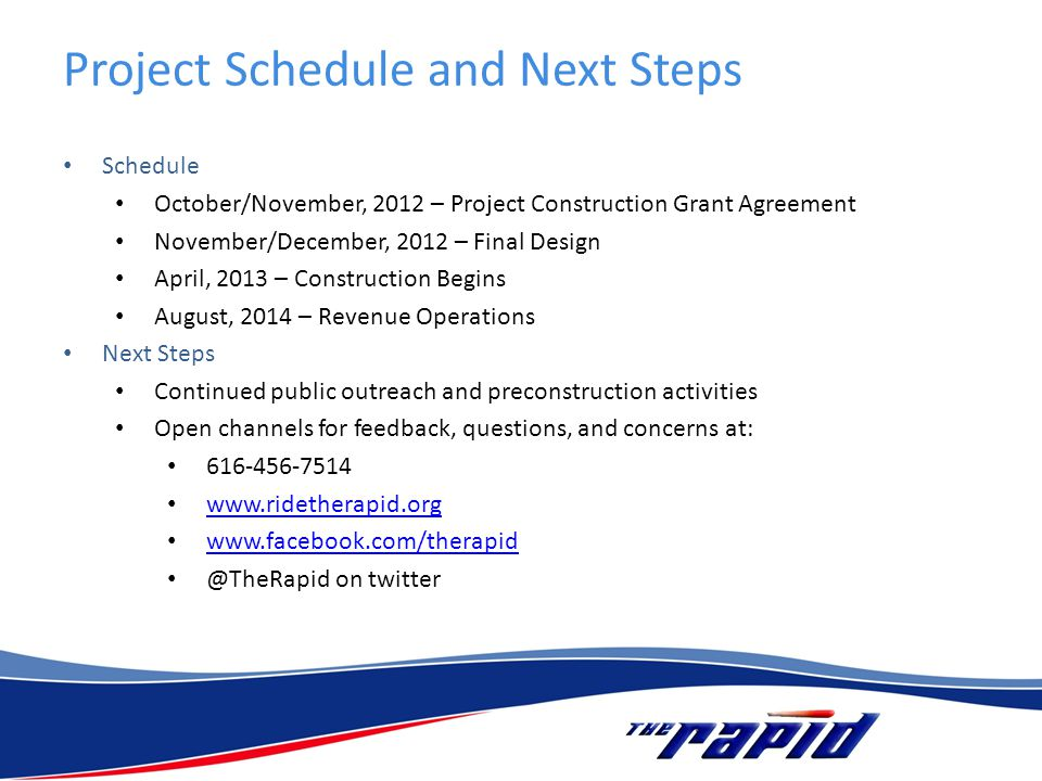 Project Schedule and Next Steps Schedule October/November, 2012 – Project Construction Grant Agreement November/December, 2012 – Final Design April, 2013 – Construction Begins August, 2014 – Revenue Operations Next Steps Continued public outreach and preconstruction activities Open channels for feedback, questions, and concerns at: 616-456-7514 www.ridetherapid.org www.facebook.com/therapid @TheRapid on twitter