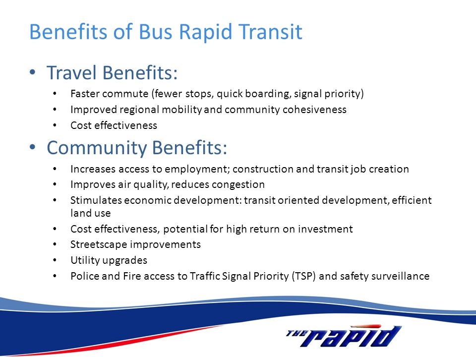 Benefits of Bus Rapid Transit Travel Benefits: Faster commute (fewer stops, quick boarding, signal priority) Improved regional mobility and community cohesiveness Cost effectiveness Community Benefits: Increases access to employment; construction and transit job creation Improves air quality, reduces congestion Stimulates economic development: transit oriented development, efficient land use Cost effectiveness, potential for high return on investment Streetscape improvements Utility upgrades Police and Fire access to Traffic Signal Priority (TSP) and safety surveillance