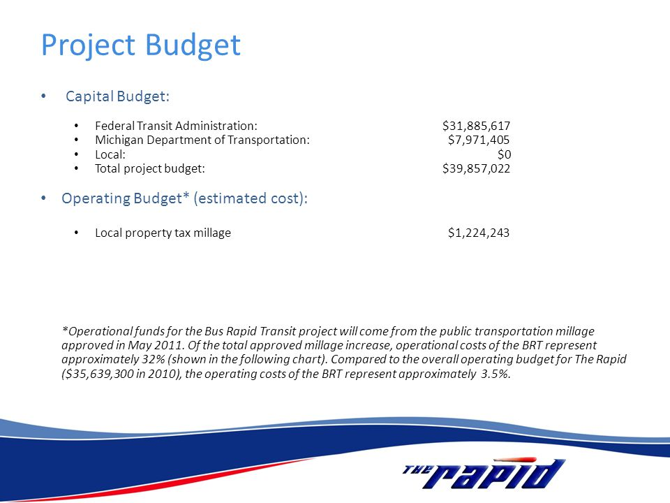 Project Budget Capital Budget: Federal Transit Administration: $31,885,617 Michigan Department of Transportation: $7,971,405 Local: $0 Total project budget:$39,857,022 Operating Budget* (estimated cost): Local property tax millage $1,224,243 *Operational funds for the Bus Rapid Transit project will come from the public transportation millage approved in May 2011.
