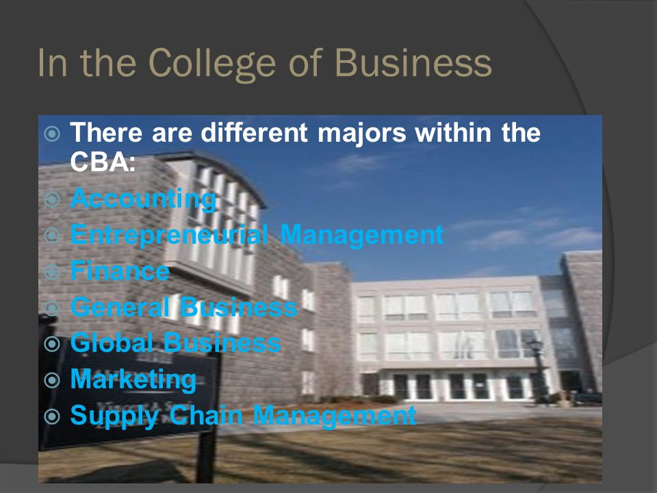 In the College of Business There are different majors within the CBA: Accounting Entrepreneurial Management Finance General Business Global Business Marketing Supply Chain Management
