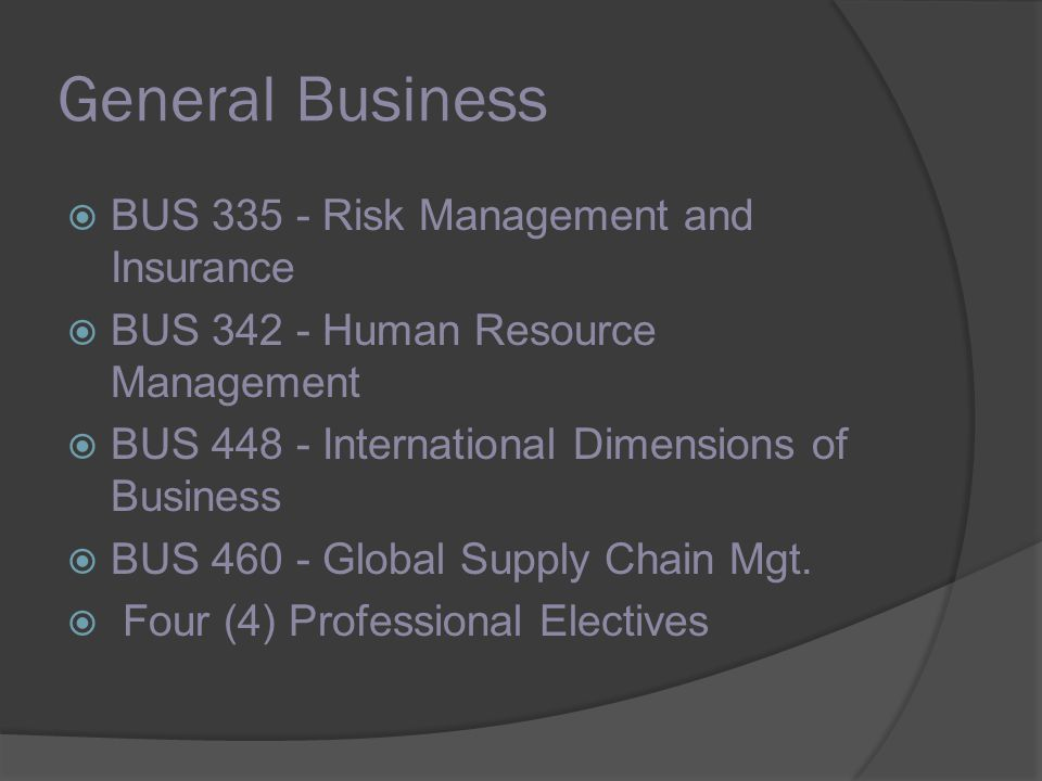 General Business BUS 335 - Risk Management and Insurance BUS 342 - Human Resource Management BUS 448 - International Dimensions of Business BUS 460 - Global Supply Chain Mgt.