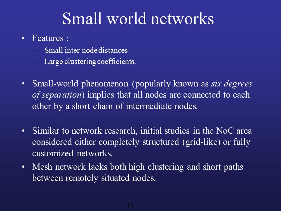Small world networks Features : –Small inter-node distances –Large clustering coefficients. Small-world phenomenon (popularly known as six degrees of